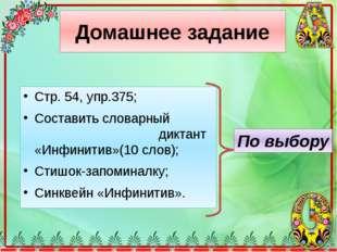 Домашнее задание Стр. 54, упр.375; Составить словарный диктант «Инфинитив»(10