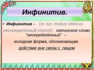"""Инфинитив– (от лат. modus infinivus неопределённый способ) латинское слово """""""
