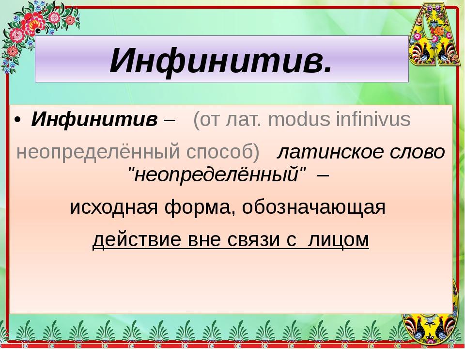 """Инфинитив– (от лат. modus infinivus неопределённый способ) латинское слово """"..."""