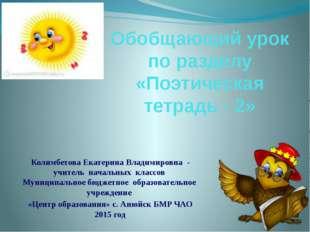 Обобщающий урок по разделу «Поэтическая тетрадь - 2» Колимбетова Екатерина Вл