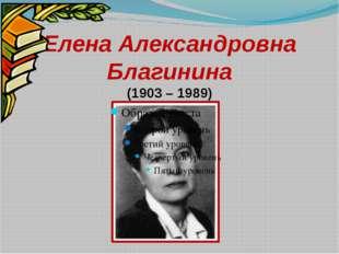 Елена Александровна Благинина (1903 – 1989)