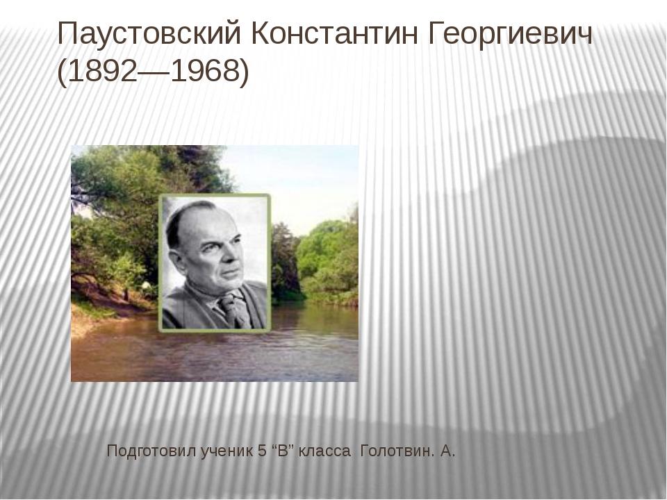 """Паустовский Константин Георгиевич (1892—1968) Подготовил ученик 5 """"В"""" класса..."""
