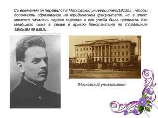 Со временем он перевелся в Московский университет(1913г.) , чтобы дополнить