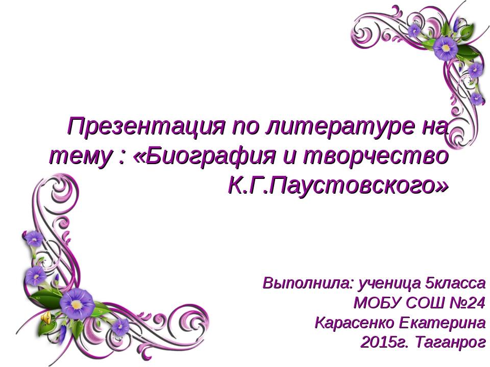 Презентация по литературе на тему : «Биография и творчество К.Г.Паустовского»...
