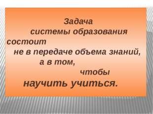 Задача системы образования состоит не в передаче объема знаний, а в том, что