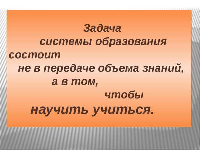 Задача системы образования состоит не в передаче объема знаний, а в том, что...