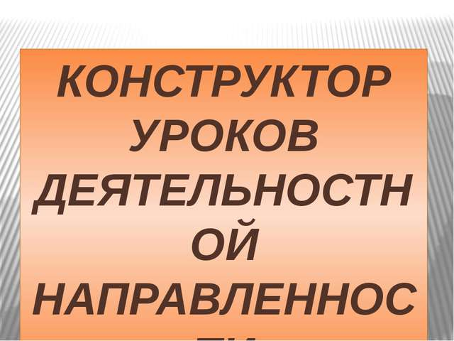 КОНСТРУКТОР УРОКОВ ДЕЯТЕЛЬНОСТНОЙ НАПРАВЛЕННОСТИ