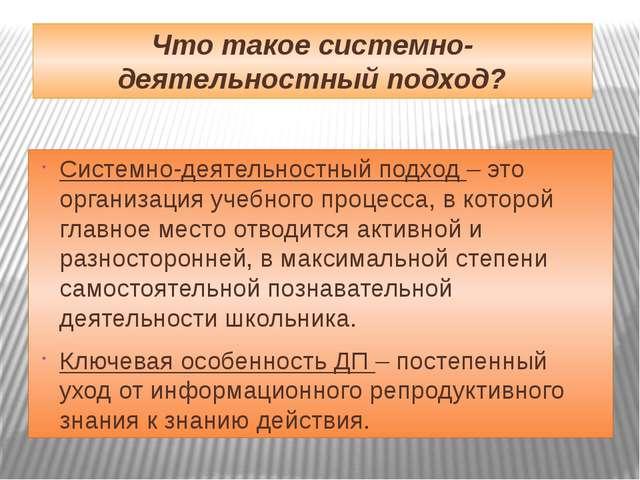 Что такое системно-деятельностный подход? Системно-деятельностный подход – эт...