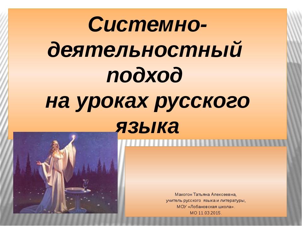 Системно-деятельностный подход на уроках русского языка Макогон Татьяна Алекс...