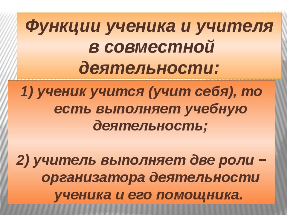 Функции ученика и учителя в совместной деятельности: 1) ученик учится (учит с...