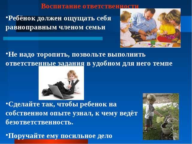 Воспитание ответственности Ребёнок должен ощущать себя равноправным членом се...