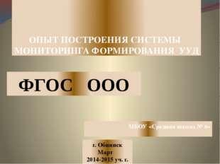 ОПЫТ ПОСТРОЕНИЯ СИСТЕМЫ МОНИТОРИНГА ФОРМИРОВАНИЯ УУД г. Обнинск Март 2014-201