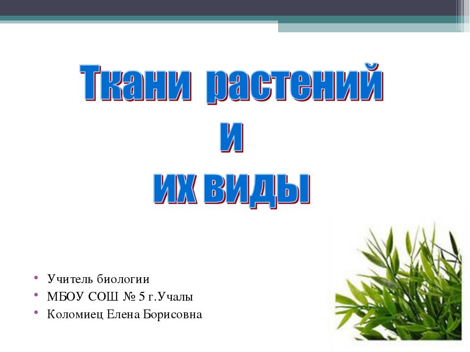 Учитель биологии МБОУ СОШ № 5 г.Учалы Коломиец Елена Борисовна