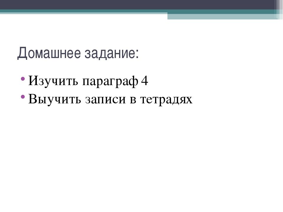 Домашнее задание: Изучить параграф 4 Выучить записи в тетрадях