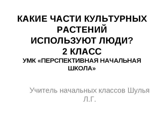 КАКИЕ ЧАСТИ КУЛЬТУРНЫХ РАСТЕНИЙ ИСПОЛЬЗУЮТ ЛЮДИ? 2 КЛАСС УМК «ПЕРСПЕКТИВНАЯ Н...