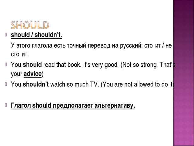 should/shouldn't. У этогоглагола есть точный перевод на русский: сто́ит /...