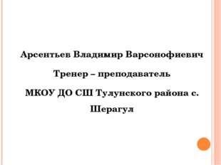 Арсентьев Владимир Варсонофиевич Тренер – преподаватель МКОУ ДО СШ Тулунског