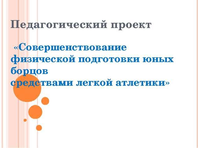 Педагогический проект «Совершенствование физической подготовки юных борцов ср...