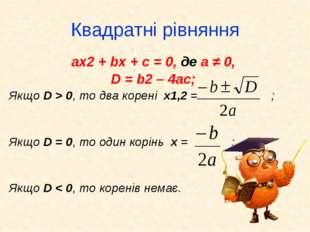 Квадратні рівняння ax2 + bx + c = 0, де а ≠ 0, D = b2 – 4ac; Якщо D > 0, то д