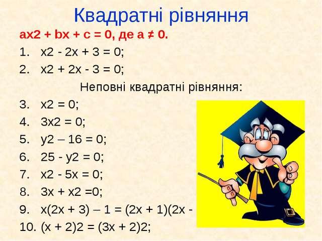 Квадратні рівняння ax2 + bx + c = 0, де а ≠ 0. x2 - 2x + 3 = 0; x2 + 2x - 3 =...