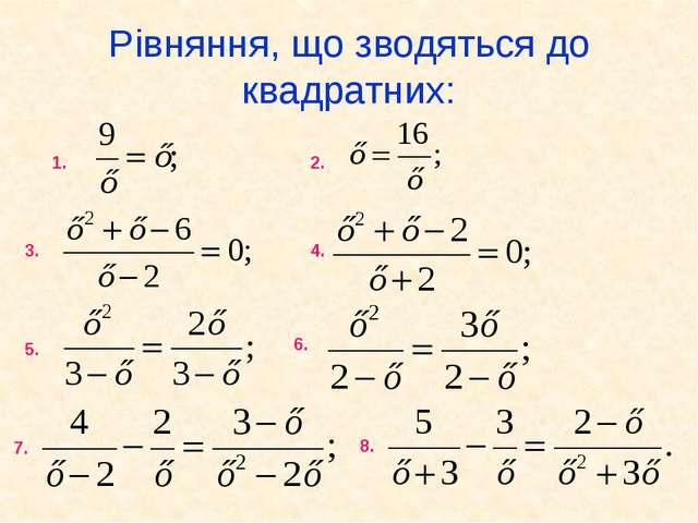 Рівняння, що зводяться до квадратних: 1. 2. 3. 4. 5. 6. 7. 8.