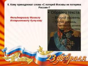6. Кому принадлежат слова «С потерей Москвы не потеряна Россия»? Фельдмаршалу