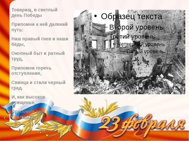 Товарищ, в светлый день Победы Припомни к ней далекий путь: Наш правый гнев и...