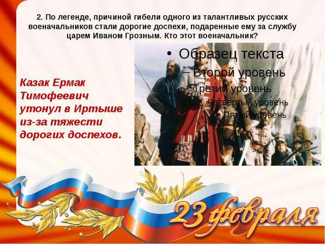 2. По легенде, причиной гибели одного из талантливых русских военачальников с...