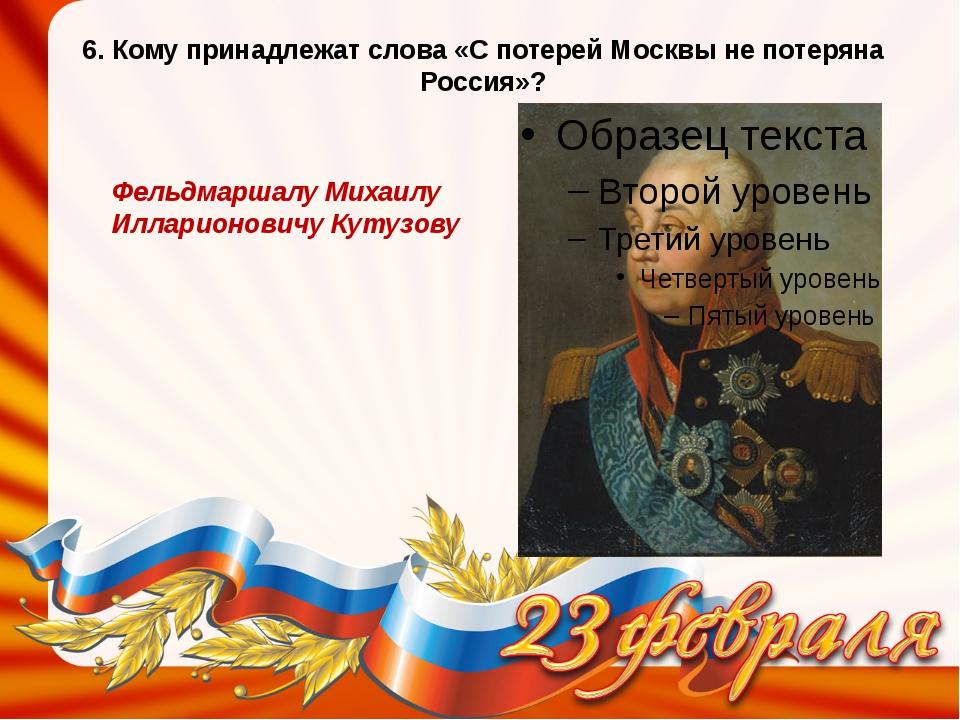 6. Кому принадлежат слова «С потерей Москвы не потеряна Россия»? Фельдмаршалу...