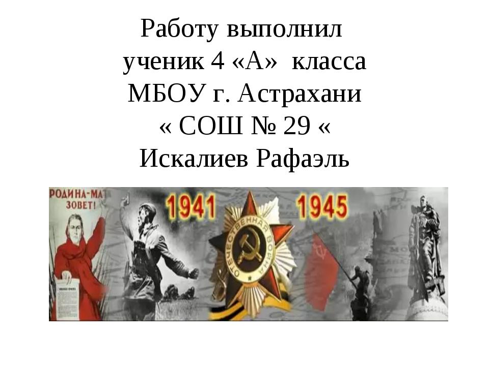Работу выполнил ученик 4 «А» класса МБОУ г. Астрахани « СОШ № 29 « Искалиев...