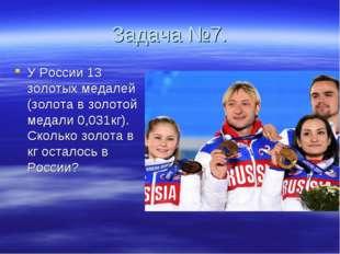 Задача №7. У России 13 золотых медалей (золота в золотой медали 0,031кг). Ско