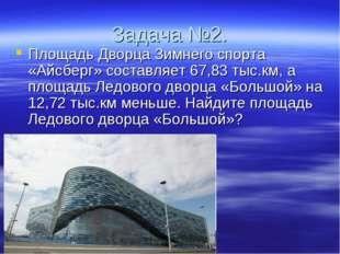 Задача №2. Площадь Дворца Зимнего спорта «Айсберг» составляет 67,83 тыс.км, а