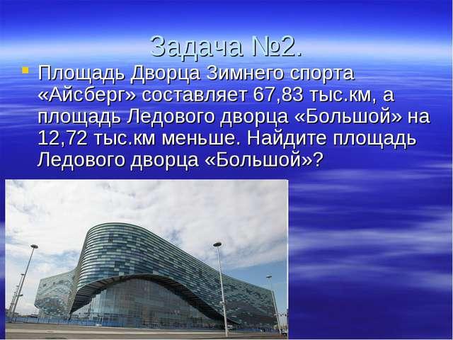 Задача №2. Площадь Дворца Зимнего спорта «Айсберг» составляет 67,83 тыс.км, а...