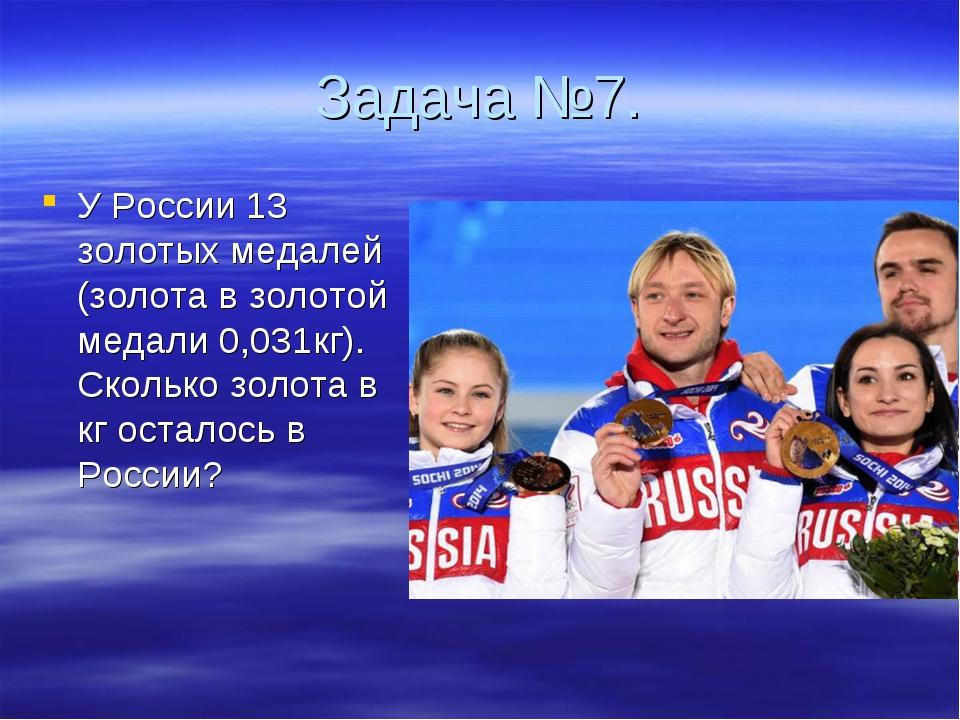 Задача №7. У России 13 золотых медалей (золота в золотой медали 0,031кг). Ско...