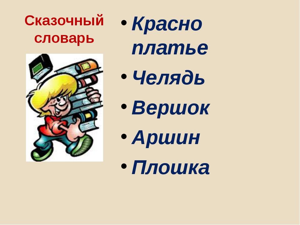 Сказочный словарь Красно платье Челядь Вершок Аршин Плошка