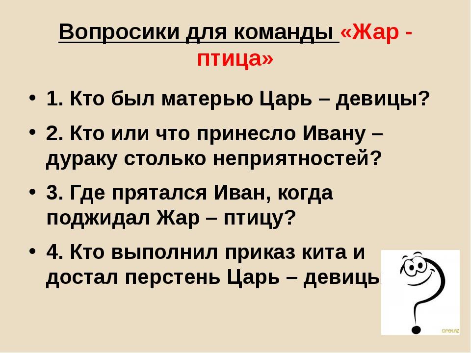 Вопросики для команды «Жар - птица» 1. Кто был матерью Царь – девицы? 2. Кто...