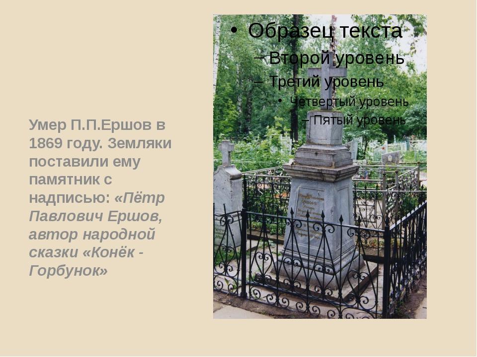 Умер П.П.Ершов в 1869 году. Земляки поставили ему памятник с надписью: «Пётр...