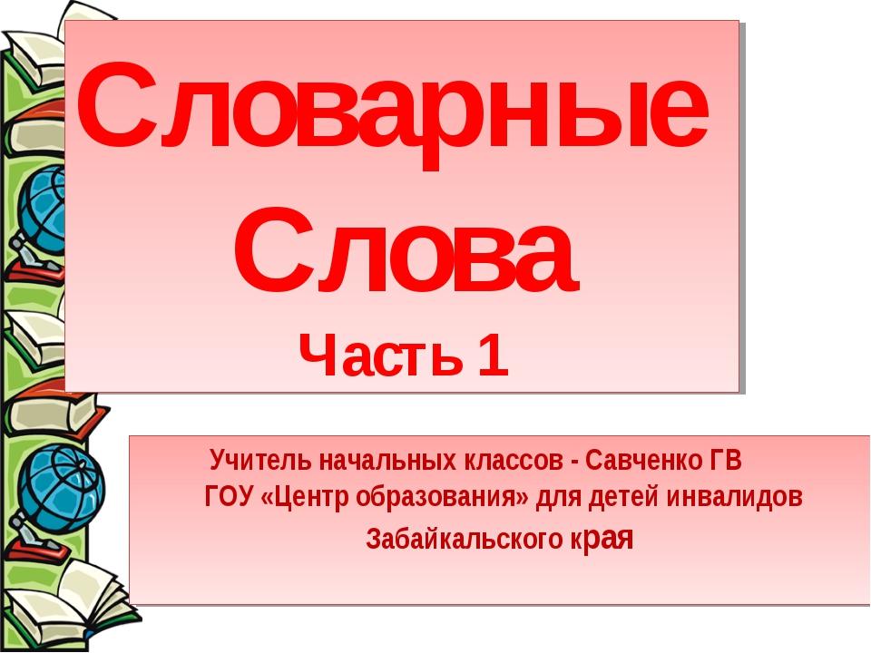 Словарные Слова Часть 1 Учитель начальных классов - Савченко ГВ ГОУ «Центр об...