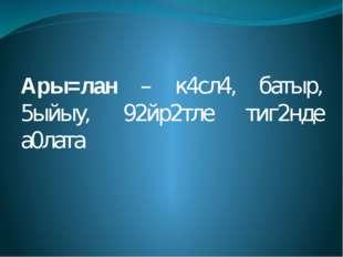 Ары=лан – к4сл4, батыр, 5ыйыу, 92йр2тле тиг2нде а0лата