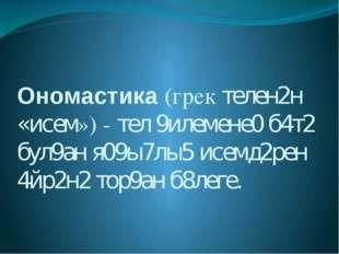 Ономастика (грек телен2н «исем») - тел 9илемене0 б4т2 бул9ан я09ы7лы5 исемд2р