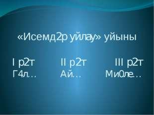 «Исемд2р уйлау» уйыны I р2т II р2т III р2т Г4л… Ай… Ми0ле…