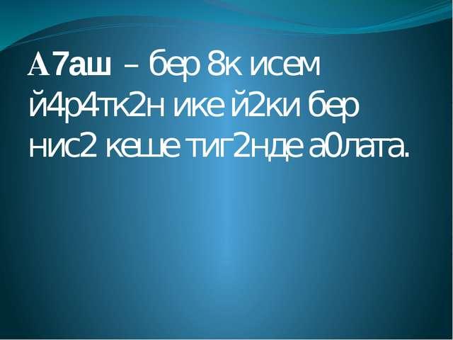 А7аш – бер 8к исем й4р4тк2н ике й2ки бер нис2 кеше тиг2нде а0лата.