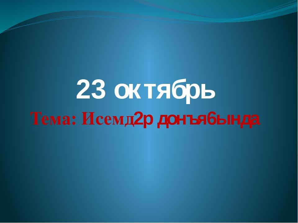 23 октябрь Тема: Исемд2р донъя6ында