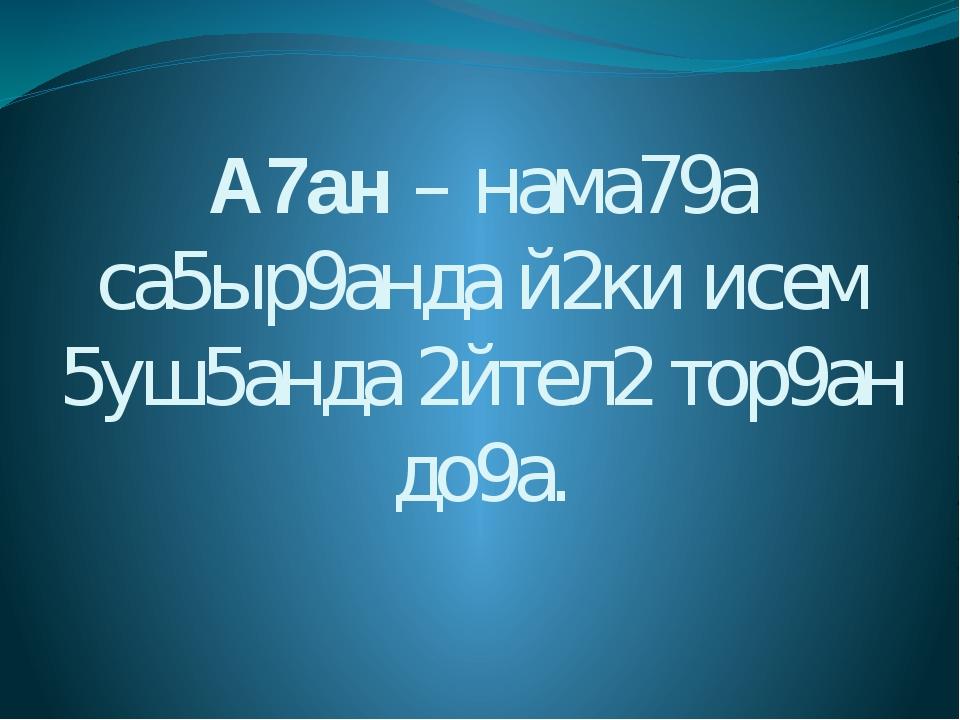 А7ан – нама79а са5ыр9анда й2ки исем 5уш5анда 2йтел2 тор9ан до9а.