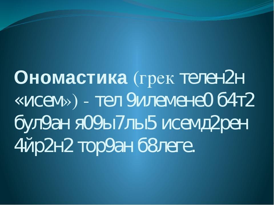 Ономастика (грек телен2н «исем») - тел 9илемене0 б4т2 бул9ан я09ы7лы5 исемд2р...