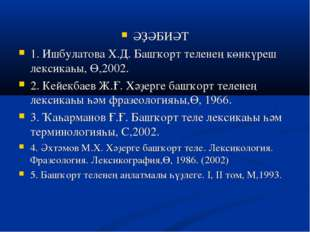 ӘҘӘБИӘТ 1. Ишбулатова Х.Д. Башҡорт теленең көнкүреш лексикаһы, Ө,2002. 2. Кей