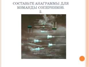 СОСТАВЬТЕ АНАГРАММЫ ДЛЯ КОМАНДЫ СОПЕРНИКОВ. 2.