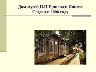 Дом-музей П.П.Ершова в Ишиме Создан в 2006 году