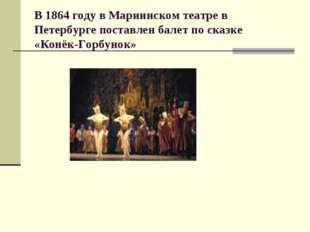 В 1864 году в Мариинском театре в Петербурге поставлен балет по сказке «Конёк