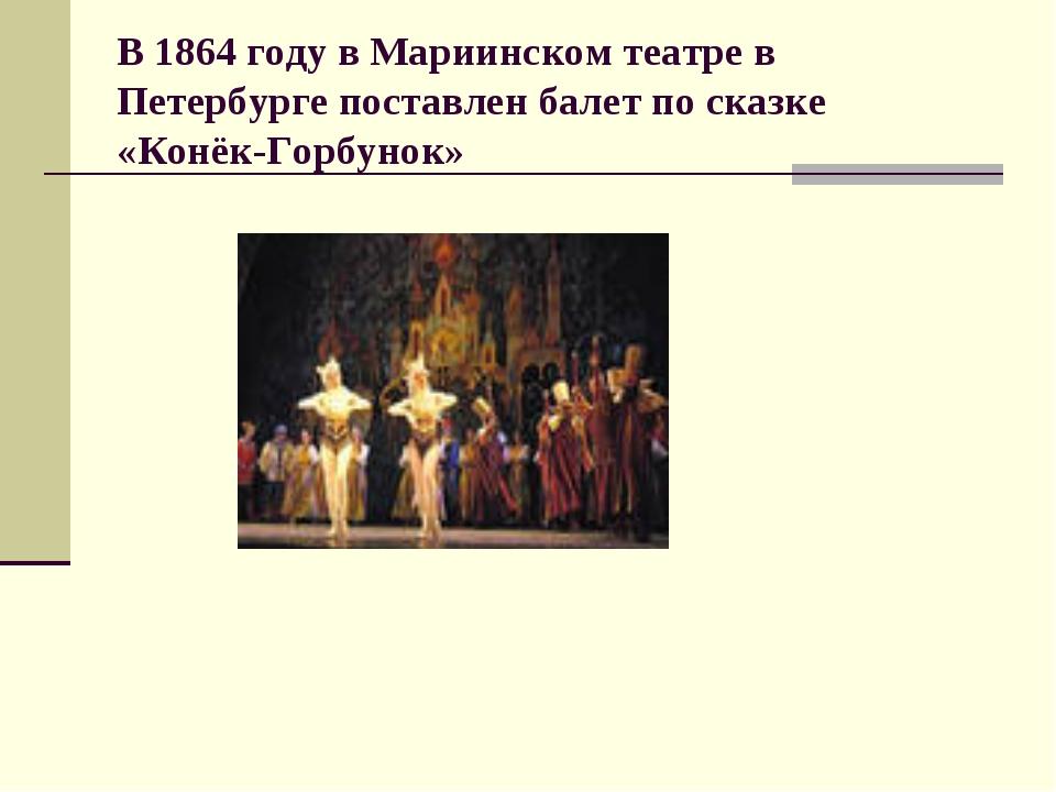 В 1864 году в Мариинском театре в Петербурге поставлен балет по сказке «Конёк...